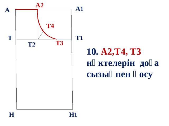 б А А1 Т Н Т1 Н1 10. А2,Т4, Т3 нүктелерін доға сызықпен қосу А2 Т3 Т2 Т4