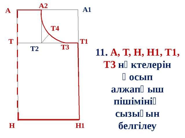 б А А1 Т Н Т1 Н1 11. А, Т, Н, Н1, Т1, Т3 нүктелерін қосып алжапқыш пішімінің...