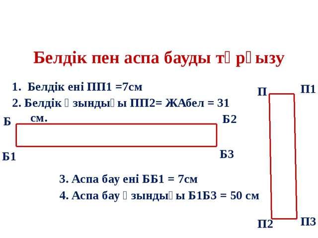 Белдік пен аспа бауды тұрғызу 1. Белдік ені ПП1 =7см 2. Белдік ұзындығы ПП2=...