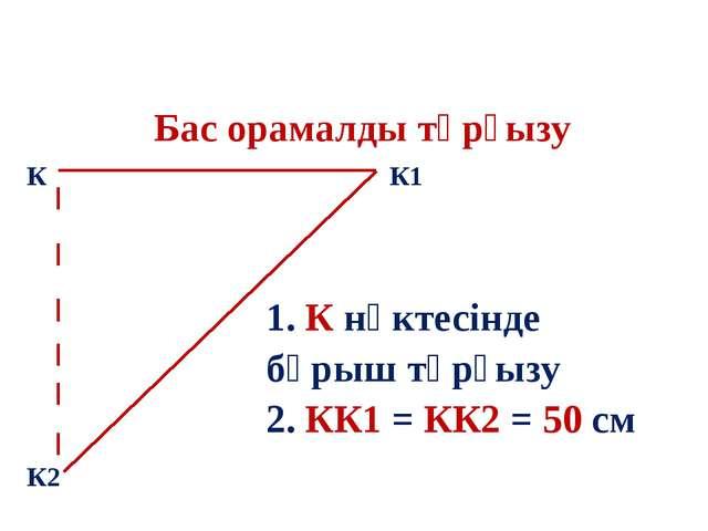 Бас орамалды тұрғызу К К1 К2 1. К нүктесінде бұрыш тұрғызу 2. КК1 = КК2 = 50 см