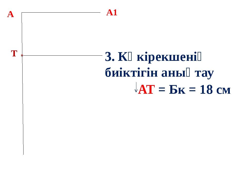 А 3. Көкірекшенің биіктігін анықтау АТ = Бк = 18 см А1 Т