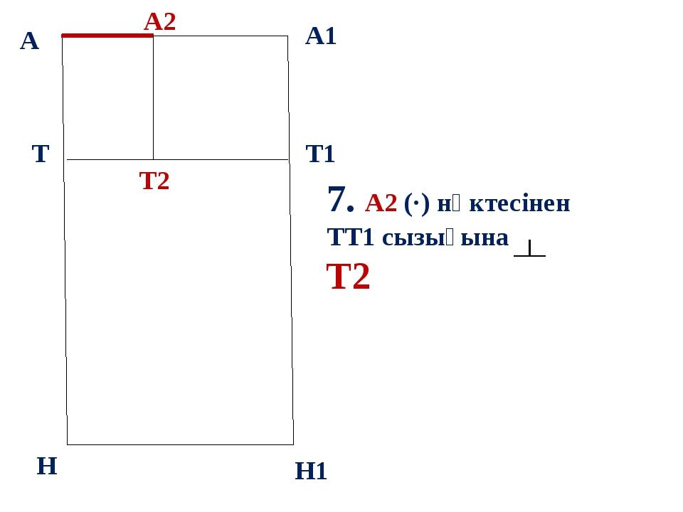 А А1 Т Н Т1 Н1 7. А2 (·) нүктесінен ТТ1 сызығына Т2 А2 Т2