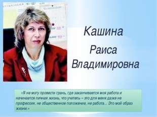Кашина Раиса Владимировна «Я не могу провести грань, где заканчивается моя р