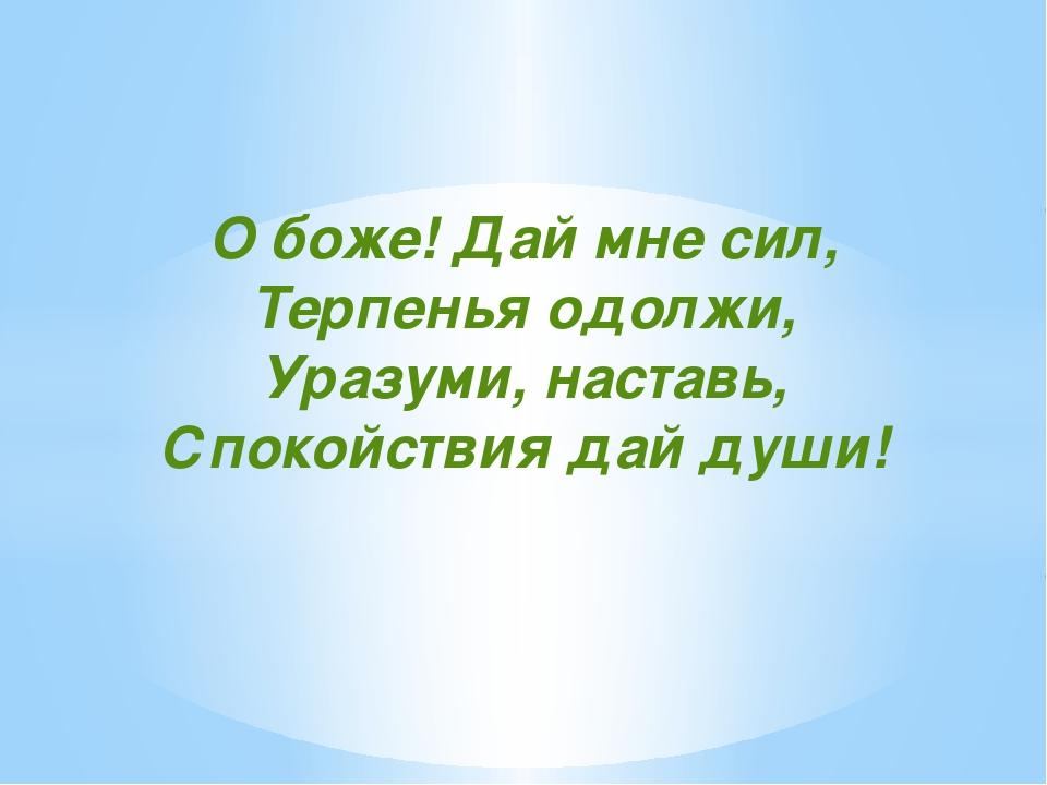 О боже! Дай мне сил, Терпенья одолжи, Уразуми, наставь, Спокойствия дай души!