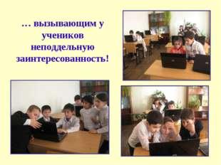 … вызывающим у учеников неподдельную заинтересованность!