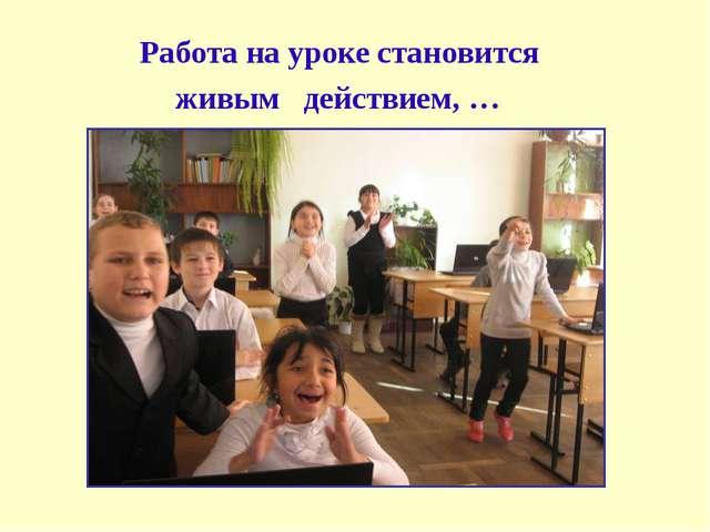 Работа на уроке становится живым действием, …