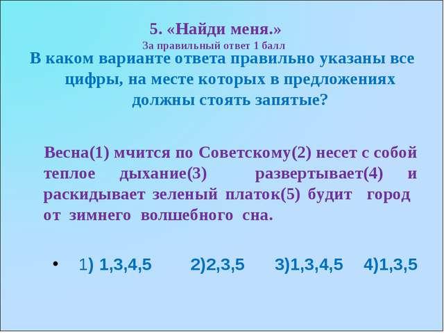 5. «Найди меня.» За правильный ответ 1 балл В каком варианте ответа правильно...