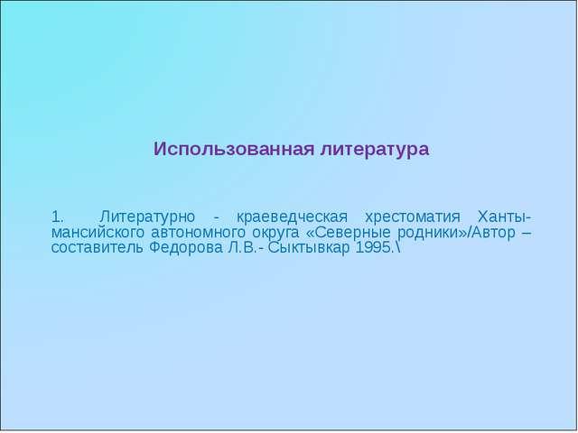 Использованная литература Литературно - краеведческая хрестоматия Ханты-манси...