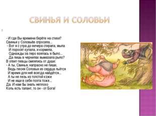 - И где Вы времени берёте на стихи? Свинья у Соловьёв спросила... - Вот я с