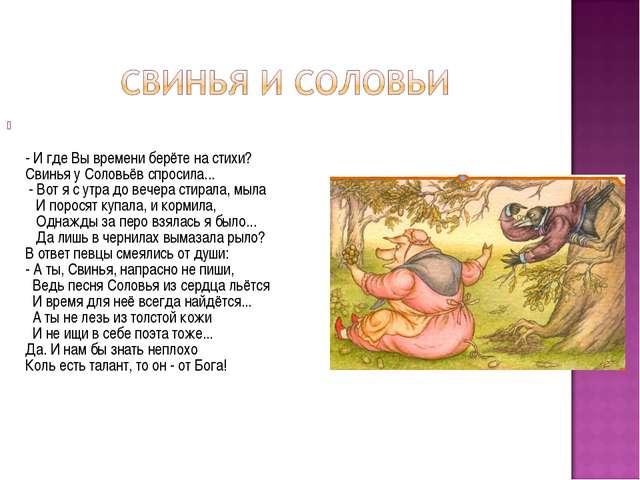 - И где Вы времени берёте на стихи? Свинья у Соловьёв спросила... - Вот я с...
