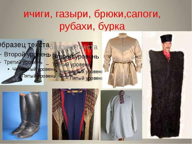 ичиги, газыри, брюки,сапоги, рубахи, бурка