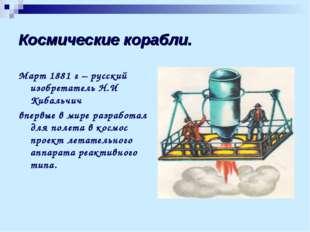 Космические корабли. Март 1881 г – русский изобретатель Н.И Кибальчич впервые