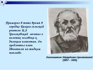 Примерно в тоже время в городке Калуга сельский учитель К.Э Циолковский мечта