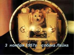 3 ноября 1957г. –собака Лайка