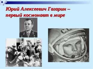 Юрий Алексеевич Гагарин – первый космонавт в мире