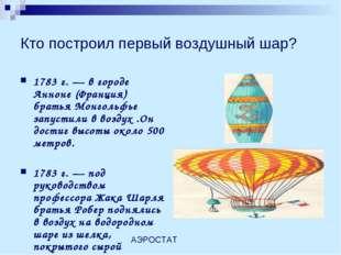 Кто построил первый воздушный шар? 1783 г. — в городе Анноне (Франция) братья