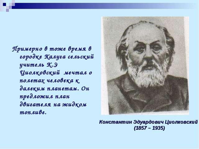 Примерно в тоже время в городке Калуга сельский учитель К.Э Циолковский мечта...
