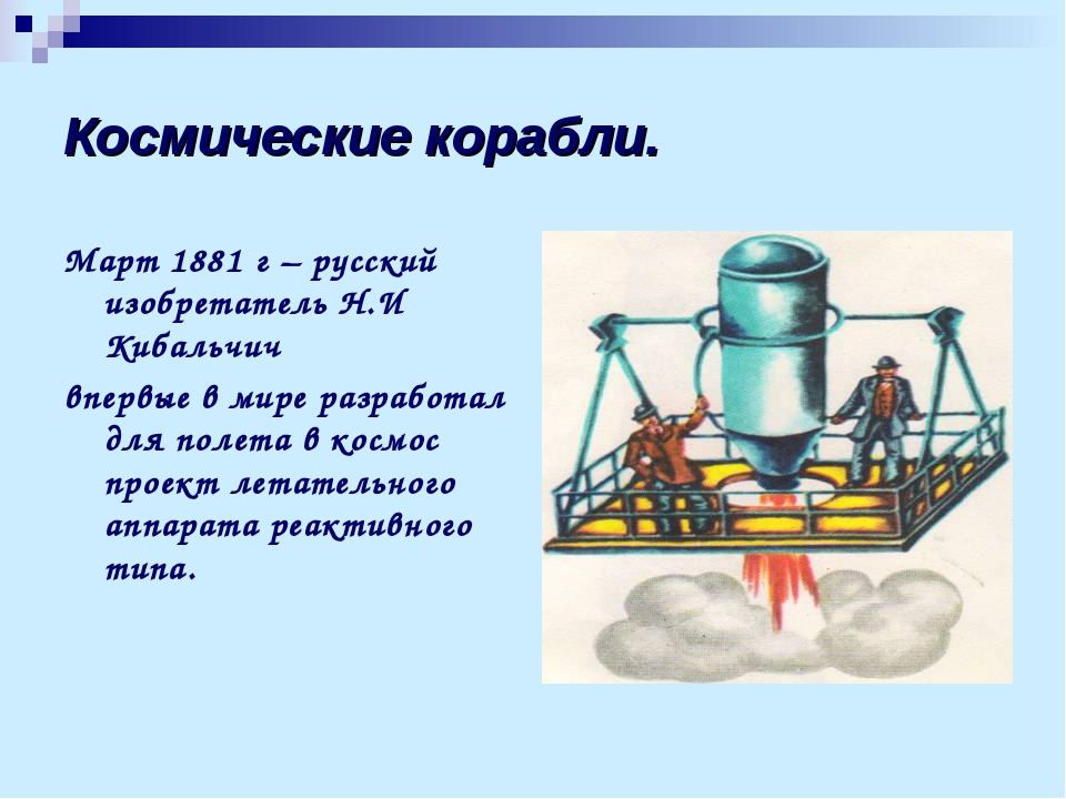 Космические корабли. Март 1881 г – русский изобретатель Н.И Кибальчич впервые...