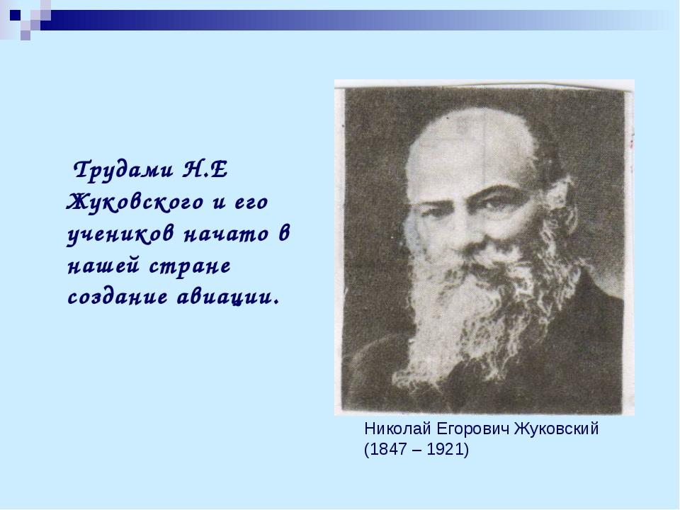 Трудами Н.Е Жуковского и его учеников начато в нашей стране создание авиации...