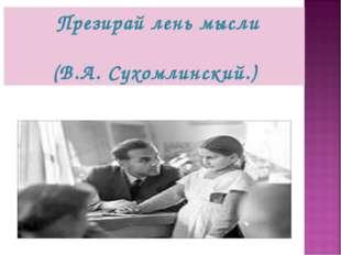Презирай лень мысли (В.А. Сухомлинский.)