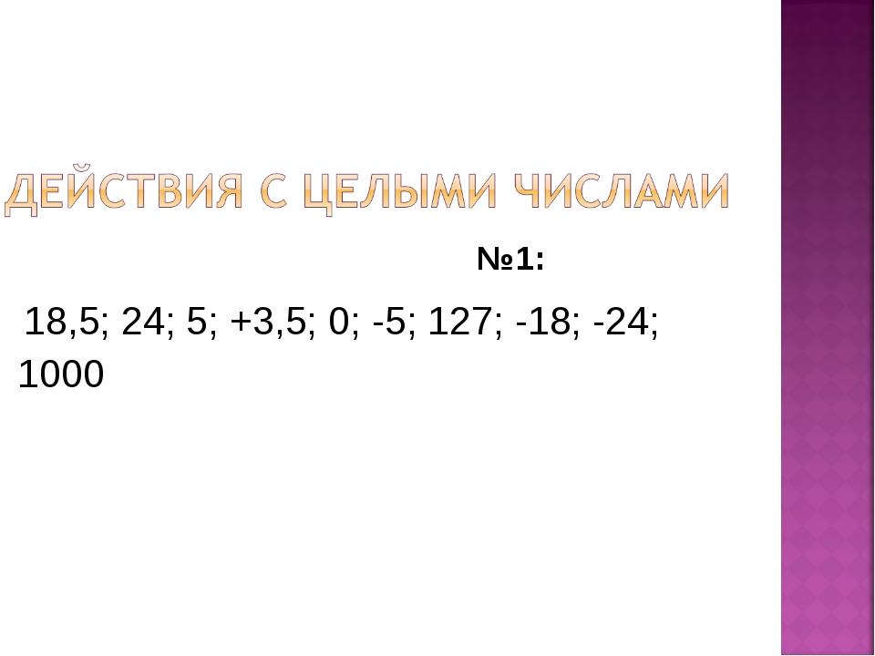 №1: 18,5; 24; 5; +3,5; 0; -5; 127; -18; -24; 1000
