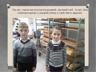 Там мы узнали как получается румяный , вкусный хлеб. А ещё, Лена поинтересова