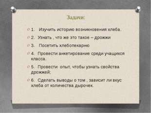 Задачи: 1. Изучить историю возникновения хлеба. 2.Узнать , что же это такое