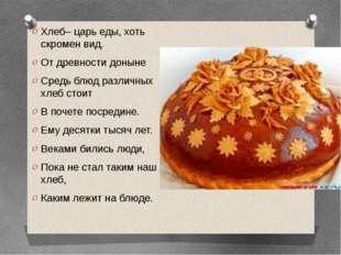 Хлеб– царь еды, хоть скромен вид. От древности доныне Средь блюд различных хл