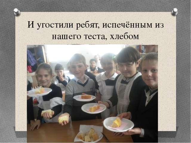 И угостили ребят, испечённым из нашего теста, хлебом