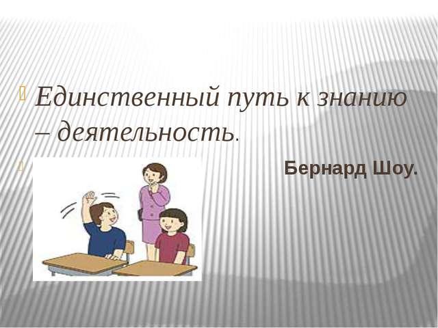 Единственный путь к знанию – деятельность. Бернард Шоу.