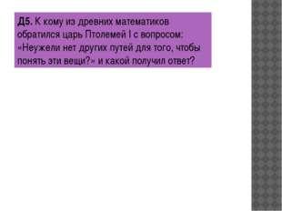 Д5.К кому из древних математиков обратился царь Птолемей I с вопросом: «Неуж