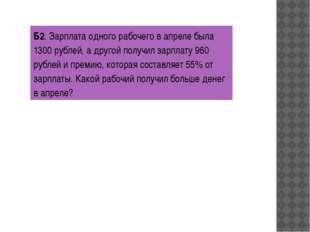 Б2. Зарплата одного рабочего в апреле была 1300 рублей, а другой получил зарп