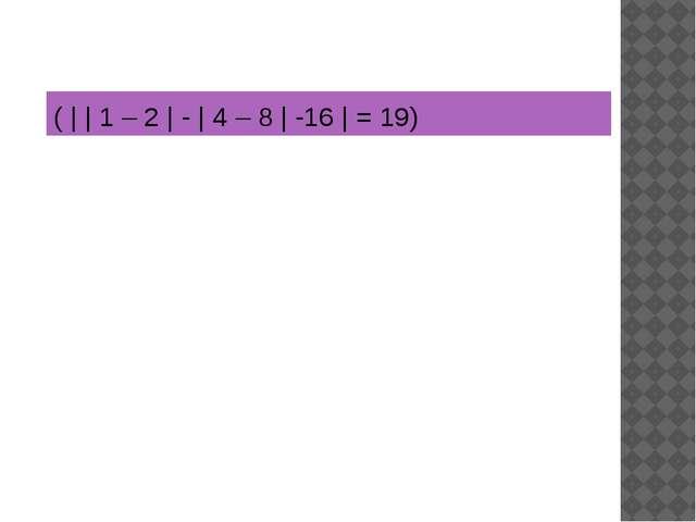 ( | | 1 – 2 | - | 4 – 8 | -16 | = 19)