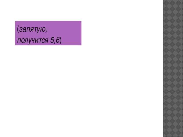 (запятую, получится 5,6)