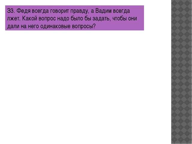 З3. Федя всегда говорит правду, а Вадим всегда лжет. Какой вопрос надо было б...