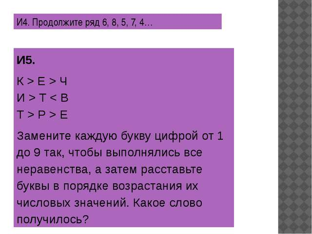И4. Продолжите ряд 6, 8, 5, 7, 4… И5. К > Е > Ч И > Т < В Т > Р > Е Заменит...