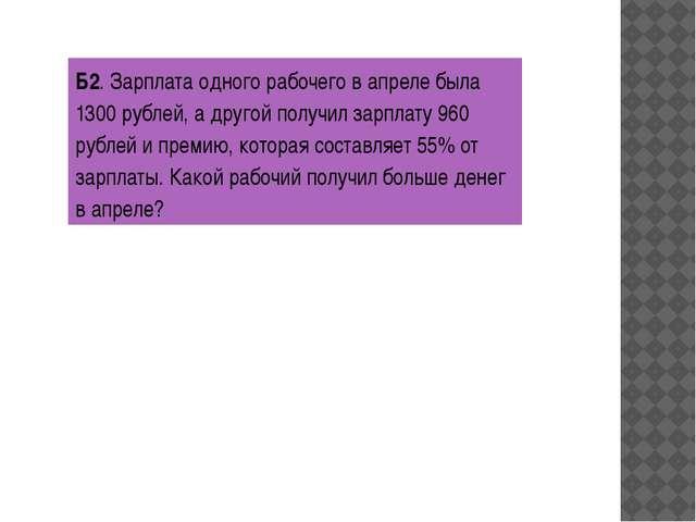 Б2. Зарплата одного рабочего в апреле была 1300 рублей, а другой получил зарп...