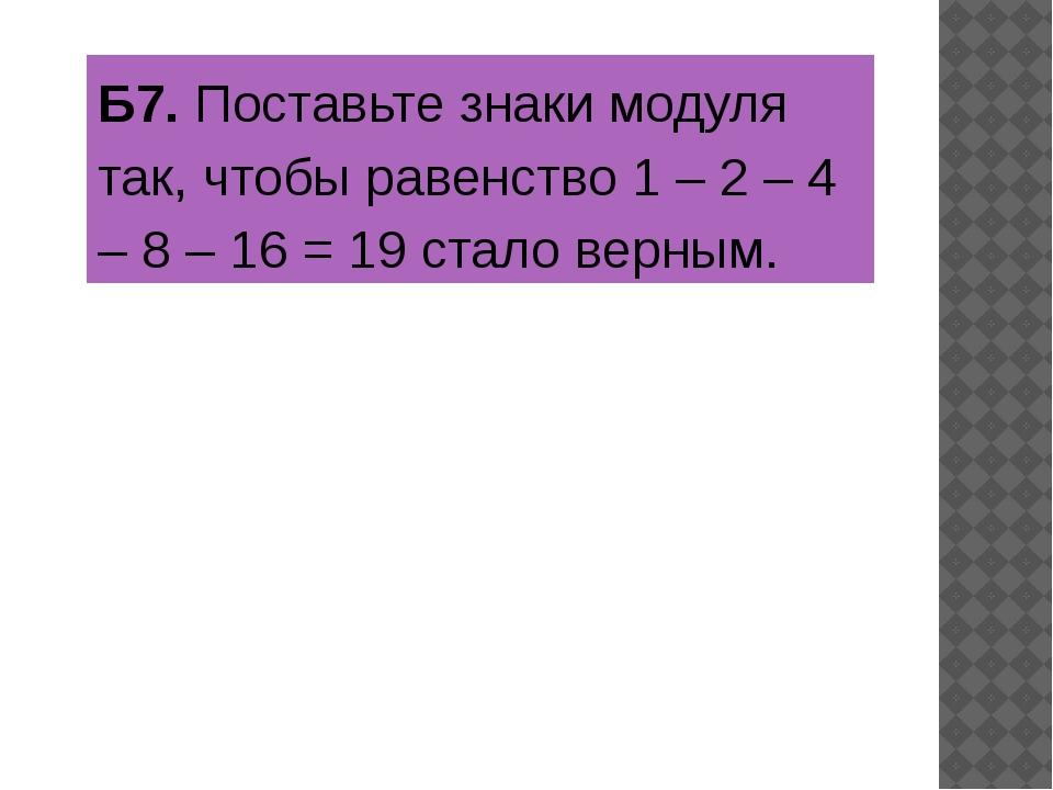 Б7.Поставьте знаки модуля так, чтобы равенство 1 – 2 – 4 – 8 – 16 = 19 стало...