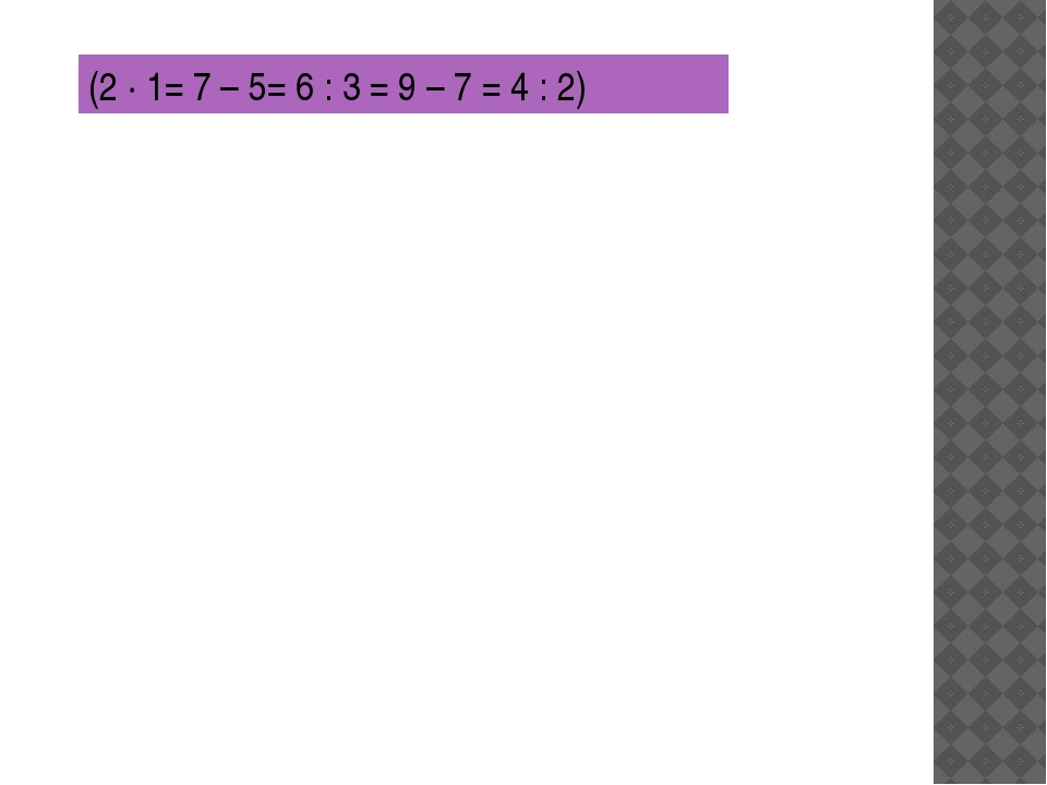 (2 ∙ 1= 7 – 5= 6 : 3 = 9 – 7 = 4 : 2)