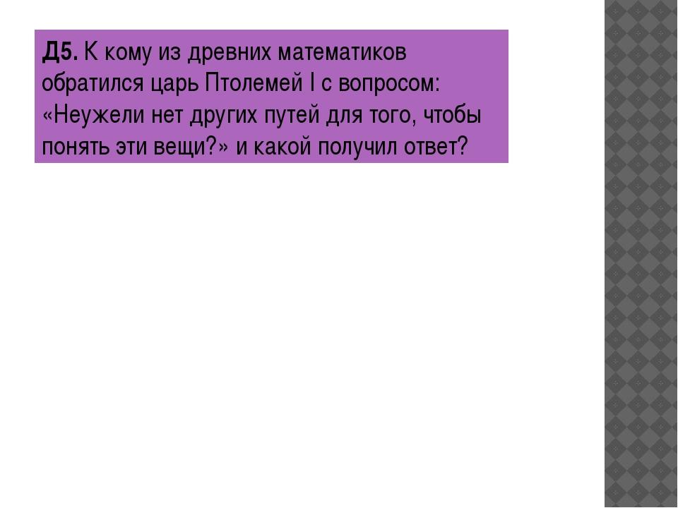 Д5.К кому из древних математиков обратился царь Птолемей I с вопросом: «Неуж...