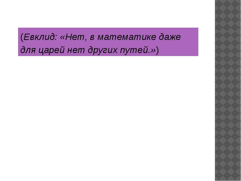 (Евклид: «Нет, в математике даже для царей нет других путей.»)