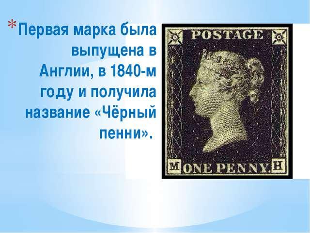Первая марка была выпущена в Англии, в 1840-м году и получила название «Чёрны...