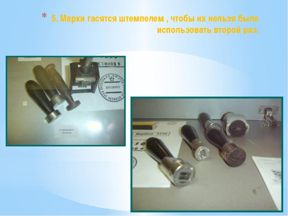 5. Марки гасятся штемпелем , чтобы их нельзя было использовать второй раз.