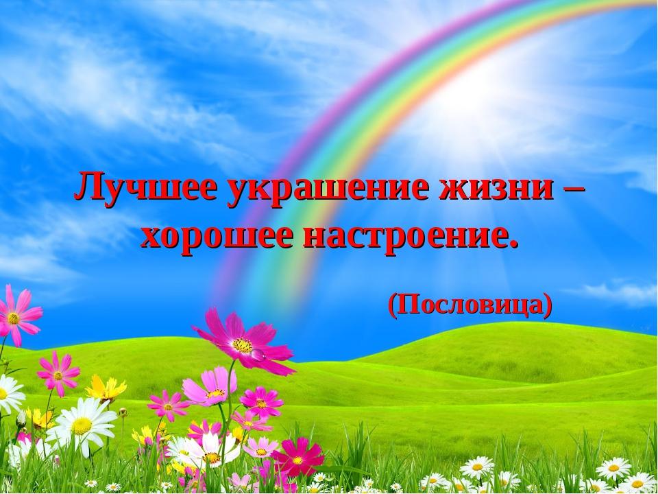 Лучшее украшение жизни – хорошее настроение. (Пословица)