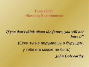 Тема урока: «Save the Environment» If you don't think about the future, you