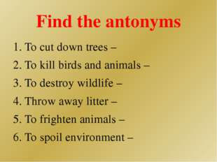 Find the antonyms 1. To cut down trees – 2. To kill birds and animals – 3. To