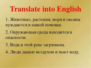 Translate into English 1. Животные, растения, моря и океаны нуждаются в нашей