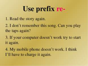 Use prefix re- 1. Read the story again. 2. I don't remember this song. Can yo