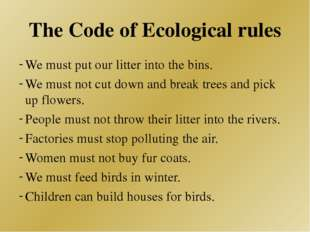 The Code of Ecological rules We must put our litter into the bins. We must no