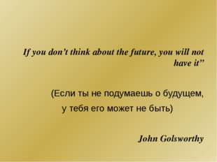 "If you don't think about the future, you will not have it"" (Если ты не подум"